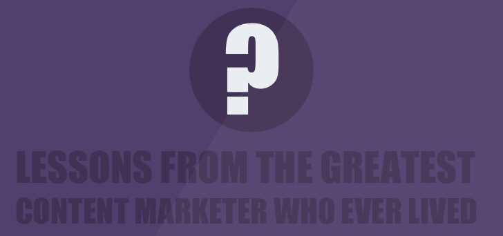 Content Marketing Lessons from the Greatest Content Marketer Who Ever Lived